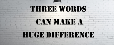 Three Words Can Make A Huge Difference
