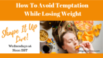How To Avoid Temptation While Losing Weight -Nicole Simonin Shape It Up Fitness