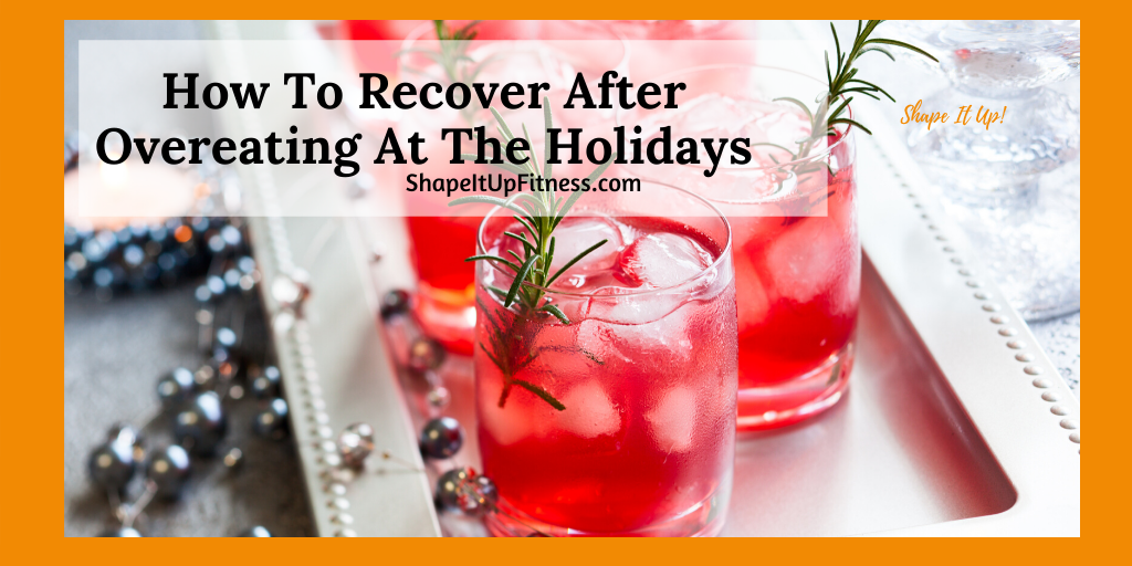 How To Recover After Overeating At The Holidays Shape It Up Nicole Simonin