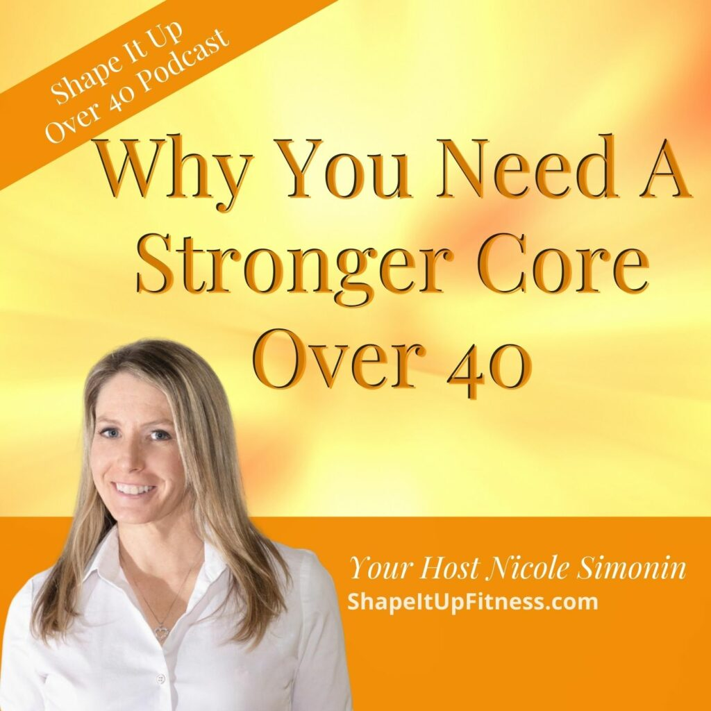 Why You Need A Stronger Core Over 40 Shape It Up Over 40 Podcast Nicole Simonin